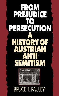From Prejudice to Persecution: A History of Austrian Anti-Semitism - Pauley, Bruce F