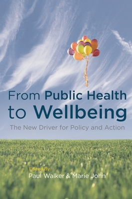 From Public Health to Wellbeing: The New Driver for Policy and Action - Walker, Paul, and John, Marie