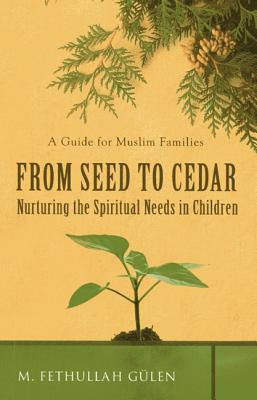 From Seed to Cedar: Nurturing the Spiritual Needs in Children: A Guide for Muslim Families - Gulen, M Fethullah