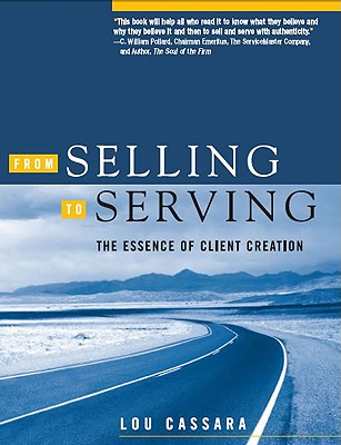 From Selling to Serving: The Essence of Client Creation - Cassara, Lou