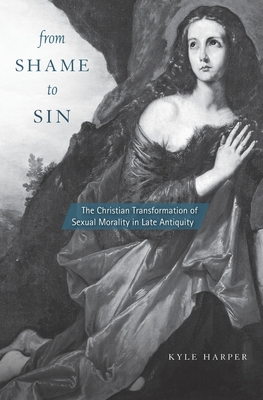 From Shame to Sin: The Christian Transformation of Sexual Morality in Late Antiquity - Harper, Kyle