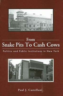 From Snake Pits to Cash Cows: Politics and Public Institutions in New York - Castellani, Paul J