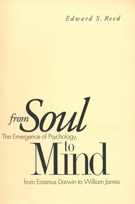 From Soul to Mind: The Emergence of Psychology, from Erasmus Darwin to William James - Reed, Edward S