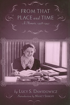 From That Place and Time: A Memoir, 1938-1947 - Dawidowicz, Lucy, and Sinkoff, Nancy (Editor)