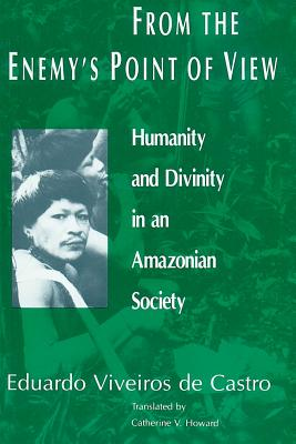 From the Enemy's Point of View: Humanity and Divinity in an Amazonian Society - Viveiros De Castro, Eduardo, and Howard, Catherine V (Translated by), and Castro, Eduardo Batalha Viveiro