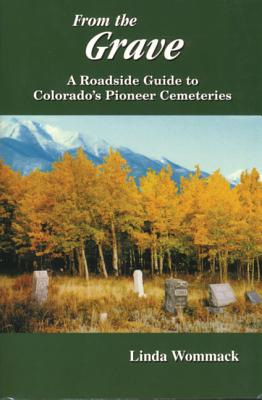 From the Grave: A Roadside Guide to Colorado's Pioneer Cemeteries - Wommack, Linda