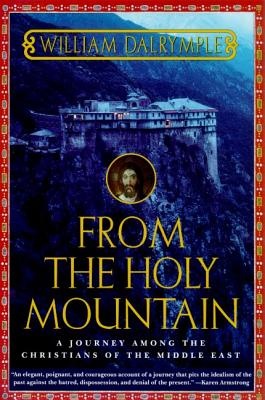 From the Holy Mountain: A Journey Among the Christians of the Middle East - Dalrymple, William