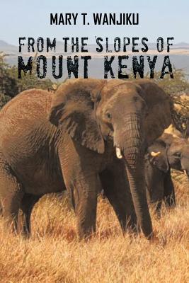 From the Slopes of Mount Kenya - Wanjiku, Mary T