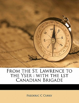 From the St. Lawrence to the Yser: With the Lst Canadian Brigade - Curry, Frederic C