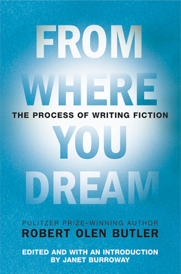 From Where You Dream: The Process of Writing Fiction - Butler, Robert Olen