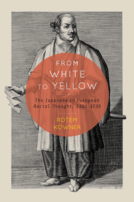 From White to Yellow: The Japanese in European Racial Thought, 1300-1735 - Kowner, Rotem