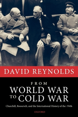 From World War to Cold War: Churchill, Roosevelt, and the International History of the 1940s - Reynolds, David, Professor