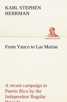 From Yauco to Las Marias a Recent Campaign in Puerto Rico by the Independent Regular Brigade Under the Command of Brig. General Schwan - Herrman, Karl Stephen
