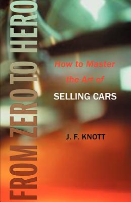 From Zero to Hero: How to Master the Art of Selling Cars - Knott, Jeffrey