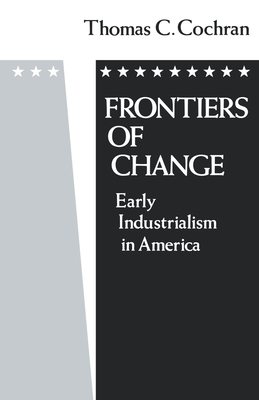 Frontiers of Change: Early Industrialization in America - Cochran, Thomas C, and Cochran
