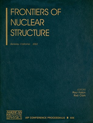 Frontiers of Nuclear Structure: Berkeley, California, 29 July-2 August 2002 - Fallon, Paul (Editor), and Clark, Rod (Editor)