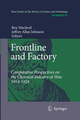 Frontline and Factory: Comparative Perspectives on the Chemical Industry at War, 1914-1924 - MacLeod, Roy (Editor), and Johnson, Jeffrey A (Editor)