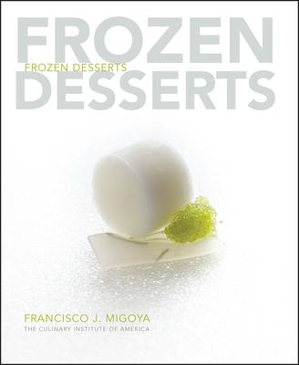 Frozen Desserts - The Culinary Institute of America (Cia), and Migoya, Francisco J