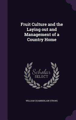 Fruit Culture and the Laying Out and Management of a Country Home - Strong, William Chamberlain