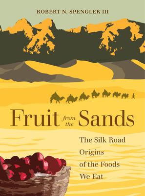 Fruit from the Sands: The Silk Road Origins of the Foods We Eat - Spengler, Robert N., III