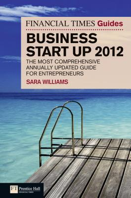 FT Guide to Business Start Up 2012: The most comprehensive annually updated guide for entrepreneurs - Williams, Sara