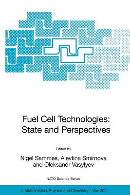 Fuel Cell Technologies: State and Perspectives: Proceedings of the NATO Advanced Research Workshop on Fuel Cell Technologies: State and Perspectives, Kyiv, Ukraine from 6 to 10 June 2004. - Sammes, Nigel (Editor)