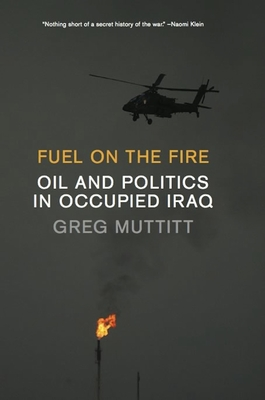 Fuel on the Fire: Oil and Politics in Occupied Iraq - Muttitt, Greg