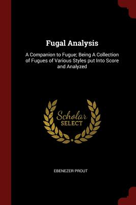 Fugal Analysis: A Companion to Fugue; Being a Collection of Fugues of Various Styles Put Into Score and Analyzed - Prout, Ebenezer