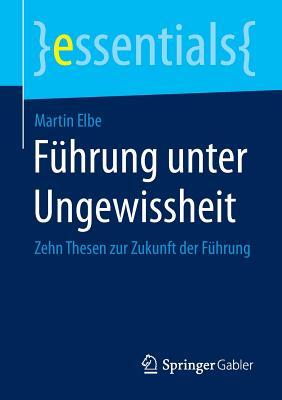 Fuhrung Unter Ungewissheit: Zehn Thesen Zur Zukunft Der Fuhrung - Elbe, Martin