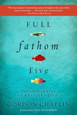 Full Fathom Five: Ocean Warming and a Father's Legacy - Chaplin, Gordon, and Waterman, Stan (Foreword by)