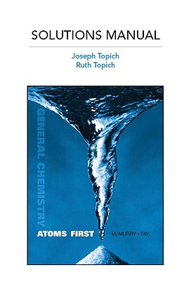 Full Solutions Manual for General Chemistry: Atoms First - McMurry, John E., and Topich, Joseph, and Topich, Ruth
