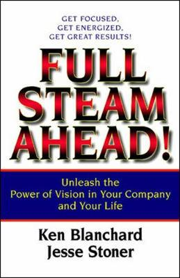 Full Steam Ahead!: Unleash the Power of Vision in Your Company and Your Life - Blanchard, Ken, and Stoner, Jesse Lyn