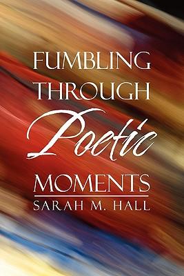 Fumbling Through Poetic Moments - Hall, Sarah M