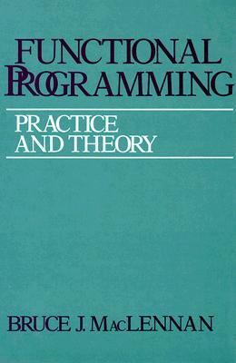 Functional Programming: Practice and Theory - MacLennan, Bruce J