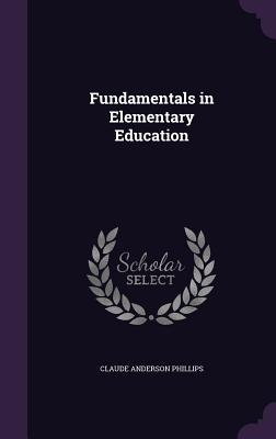 Fundamentals in Elementary Education - Phillips, Claude Anderson