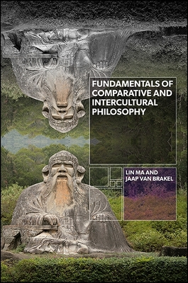 Fundamentals of Comparative and Intercultural Philosophy - Ma, Lin, and van Brakel, Jaap