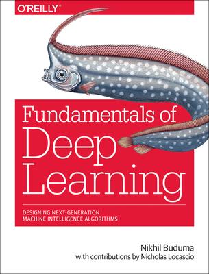 Fundamentals of Deep Learning: Designing Next-Generation Machine Intelligence Algorithms - Buduma, Nikhil, and Locascio, Nicholas