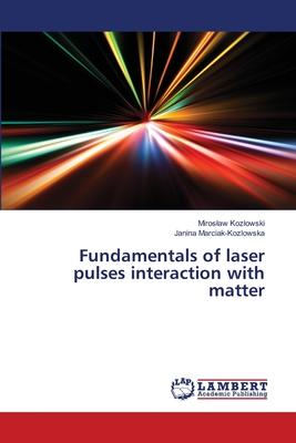 Fundamentals of laser pulses interaction with matter - Kozlowski, Miroslaw, and Marciak-Kozlowska, Janina