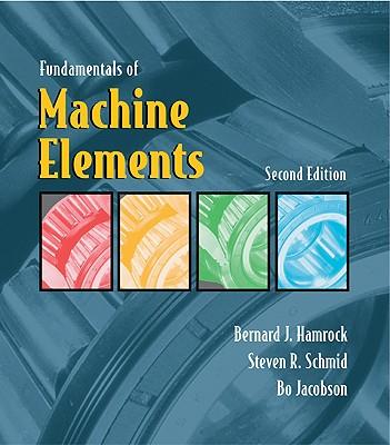 Fundamentals of Machine Elements - Hamrock, Bernard J, and Schmid, Steven R, and Jacobson, Bo O