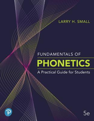 Fundamentals of Phonetics: A Practical Guide for Students - Small, Larry