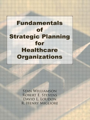 Fundamentals of Strategic Planning for Healthcare Organizations - Williamson, Stanley G, and Stevens, Robert E, and Loudon, David L