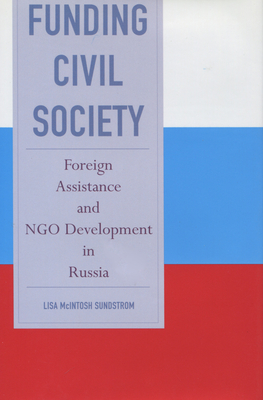 Funding Civil Society: Foreign Assistance and NGO Development in Russia - Sundstrom, Lisa McIntosh