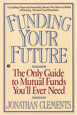Funding Your Future: The Only Guide to Mutual Funds You'll Ever Need - Clements, Jonathan