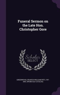 Funeral Sermon on the Late Hon. Christopher Gore - Greenwood, Francis William Pitt 1797-18 (Creator)