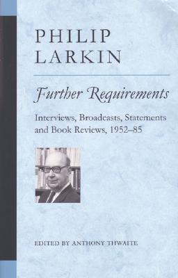 Further Requirements: Interviews, Broadcasts, Statements and Book Reviews, 1952-85 - Larkin, Philip, and Thwaite, Anthony (Editor)