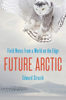 Future Arctic: Field Notes from a World on the Edge - Struzik, Edward