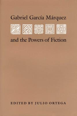 Gabriel Garcia Marquez and the Powers of Fiction - Ortega, Julio