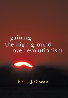 Gaining the High Ground Over Evolutionism - O'Keefe, Robert J
