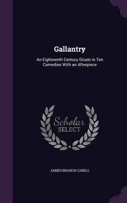 Gallantry: An Eighteenth Century Dizain in Ten Comedies with an Afterpiece - Cabell, James Branch