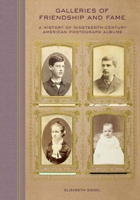 Galleries of Friendship and Fame: A History of Nineteenth-Century American Photograph Albums - Siegel, Elizabeth